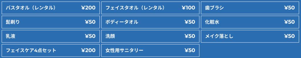 キャビNETの物販料金 バスタオル(レンタル):¥200 フェイスタオル(レンタル):¥100 歯ブラシ:¥50 髭剃り:¥50 ボディータオル:¥50 化粧水:¥50 乳液:¥50 洗顔:¥50 メイク落とし:¥50 フェイスケア4点セット:¥200 女性用サニタリー:¥50